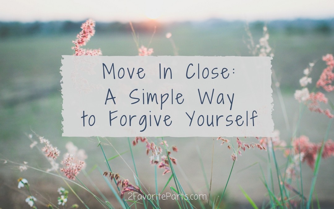 Move In Close: A Simple Way To Forgive Yourself