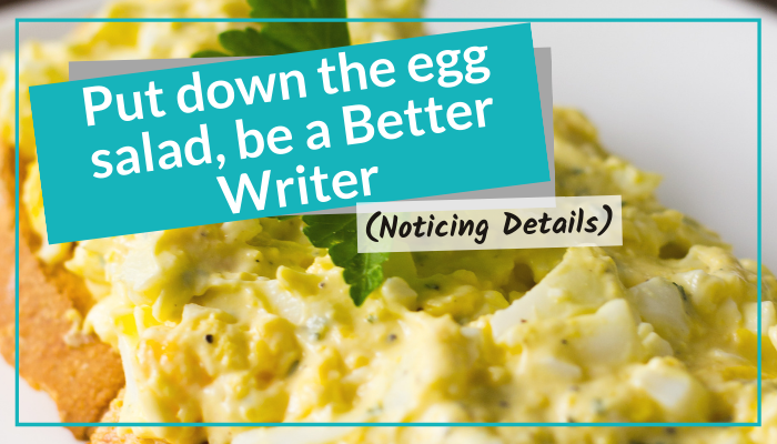 Put Down The Egg Salad, Be A Better Writer (Noticing Details)