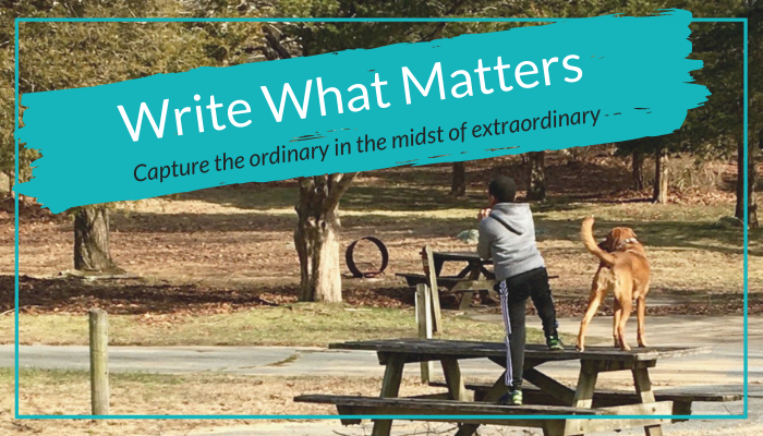 Write What Matters: Capture the Ordinary in the midst of Extraordinary